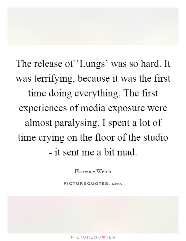 The release of 'Lungs' was so hard. It was terrifying, because it was the first time doing everything. The first experiences of media exposure were almost paralysing. I spent a lot of time crying on the floor of the studio - it sent me a bit mad Picture Quote #1