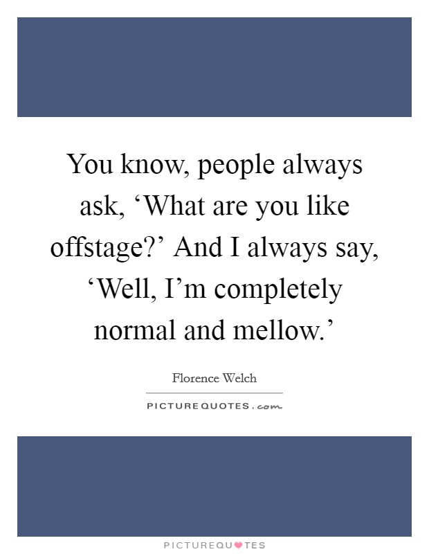You know, people always ask, 'What are you like offstage?' And I always say, 'Well, I'm completely normal and mellow.' Picture Quote #1