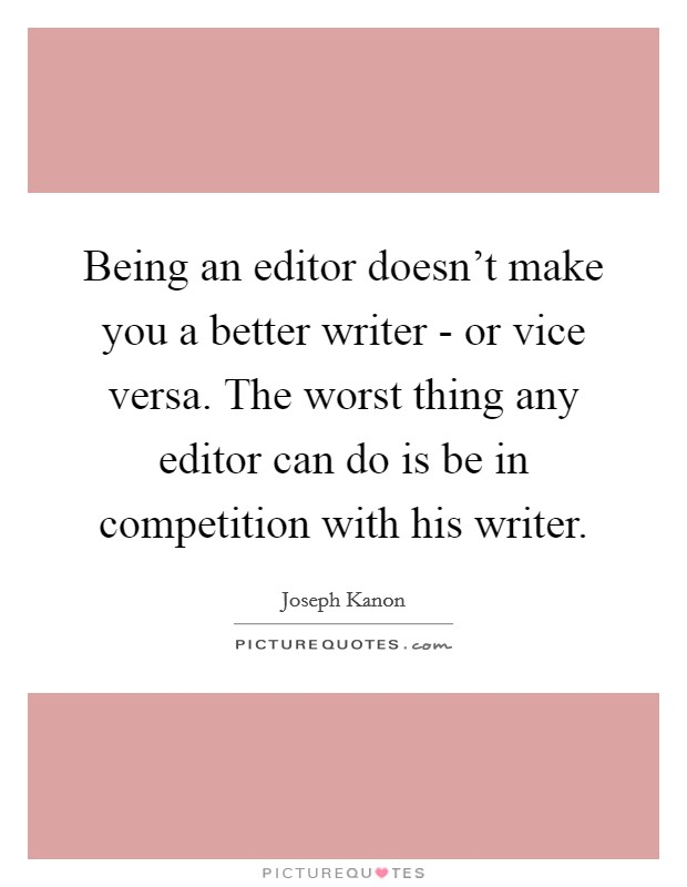 Being an editor doesn't make you a better writer - or vice versa. The worst thing any editor can do is be in competition with his writer Picture Quote #1