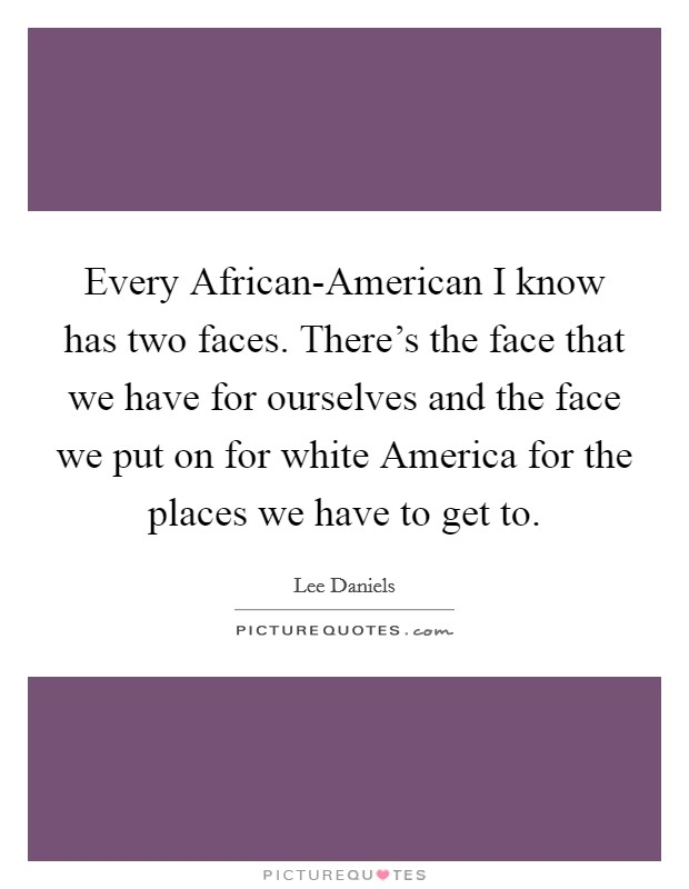 Every African-American I know has two faces. There's the face that we have for ourselves and the face we put on for white America for the places we have to get to Picture Quote #1