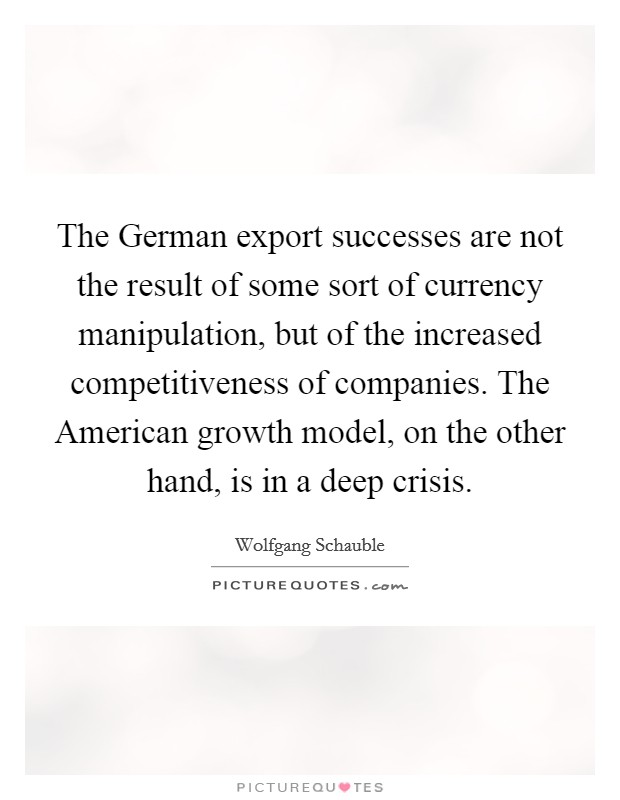 The German export successes are not the result of some sort of currency manipulation, but of the increased competitiveness of companies. The American growth model, on the other hand, is in a deep crisis Picture Quote #1