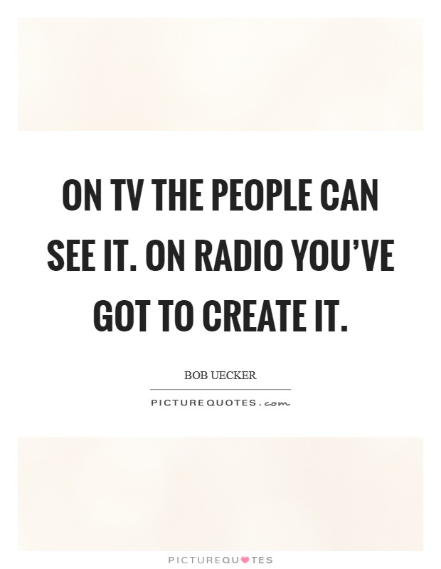 On TV the people can see it. On radio you've got to create it Picture Quote #1