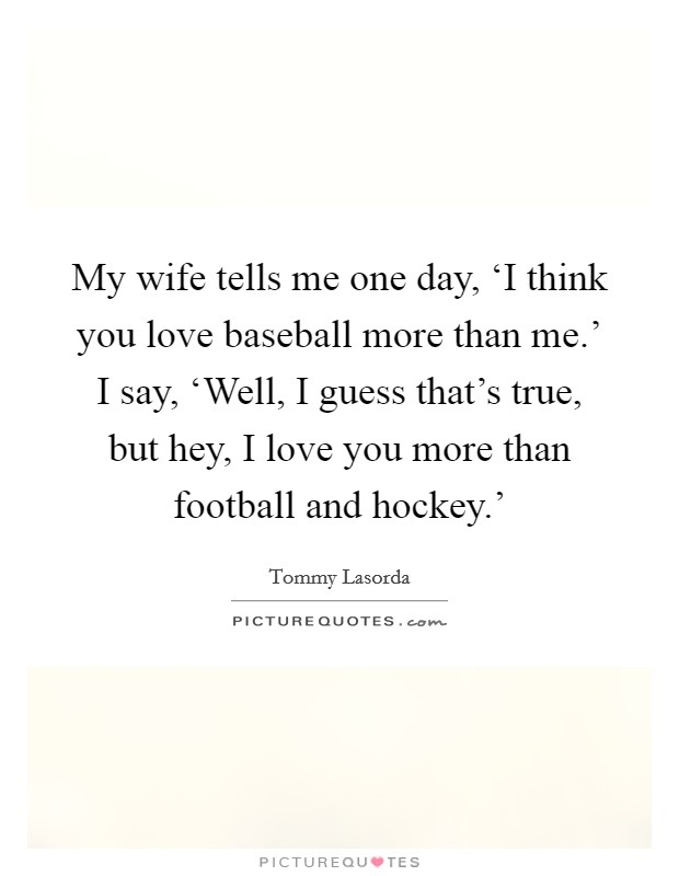 My wife tells me one day, 'I think you love baseball more than me.' I say, 'Well, I guess that's true, but hey, I love you more than football and hockey.' Picture Quote #1