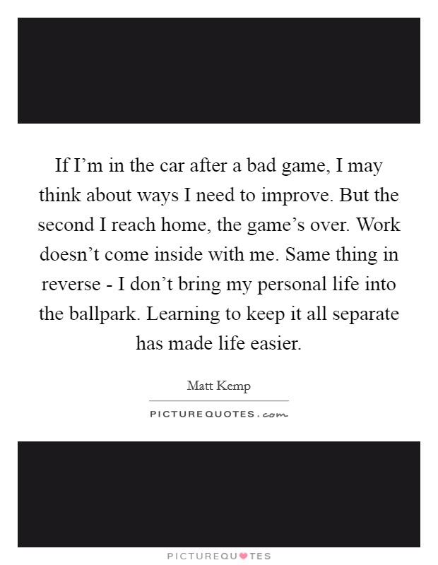 If I'm in the car after a bad game, I may think about ways I need to improve. But the second I reach home, the game's over. Work doesn't come inside with me. Same thing in reverse - I don't bring my personal life into the ballpark. Learning to keep it all separate has made life easier Picture Quote #1