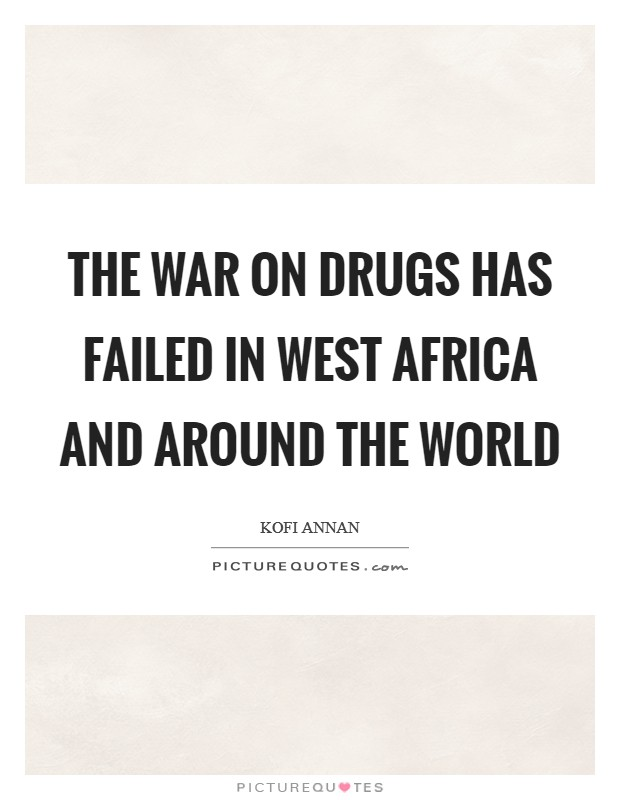 The war on drugs has failed in West Africa and around the world Picture Quote #1