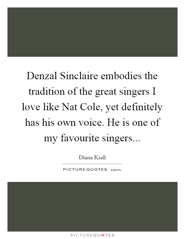 Denzal Sinclaire embodies the tradition of the great singers I love like Nat Cole, yet definitely has his own voice. He is one of my favourite singers Picture Quote #1
