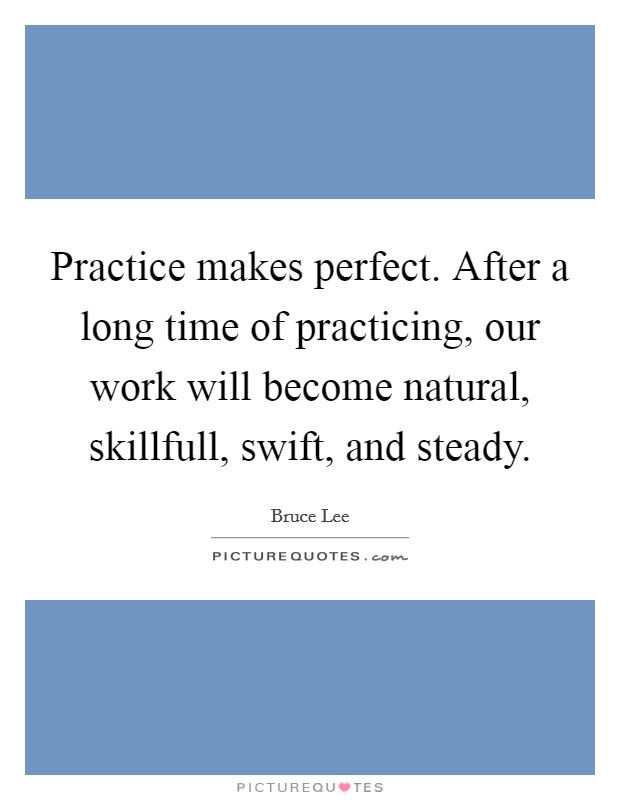 Practice makes perfect. After a long time of practicing, our work will become natural, skillfull, swift, and steady Picture Quote #1