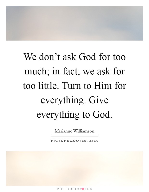 We don't ask God for too much; in fact, we ask for too little. Turn to Him for everything. Give everything to God Picture Quote #1