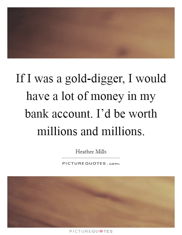 If I was a gold-digger, I would have a lot of money in my bank account. I'd be worth millions and millions Picture Quote #1