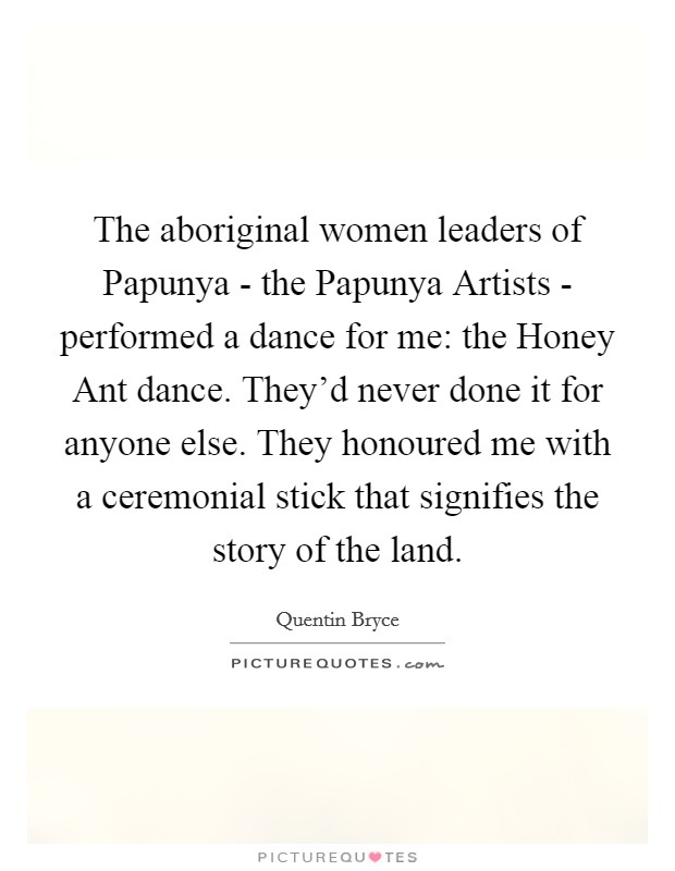 The aboriginal women leaders of Papunya - the Papunya Artists - performed a dance for me: the Honey Ant dance. They'd never done it for anyone else. They honoured me with a ceremonial stick that signifies the story of the land Picture Quote #1