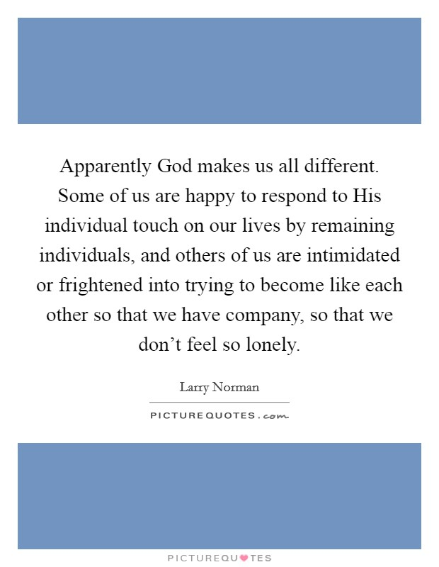 Apparently God makes us all different. Some of us are happy to respond to His individual touch on our lives by remaining individuals, and others of us are intimidated or frightened into trying to become like each other so that we have company, so that we don't feel so lonely Picture Quote #1