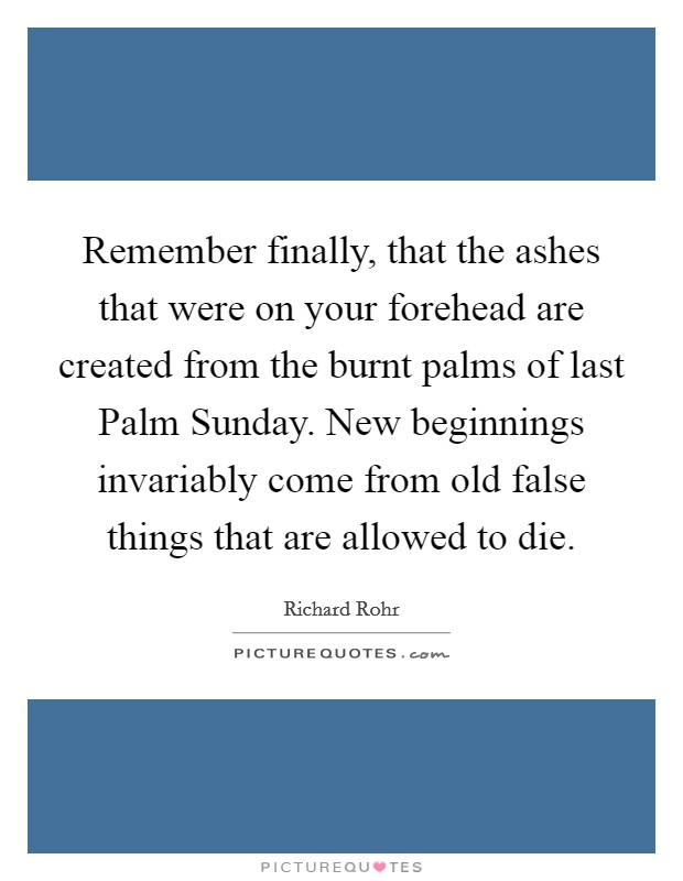 Remember finally, that the ashes that were on your forehead are created from the burnt palms of last Palm Sunday. New beginnings invariably come from old false things that are allowed to die Picture Quote #1