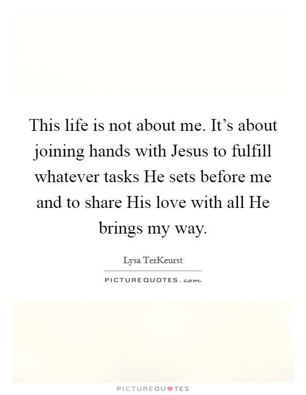 This life is not about me. It's about joining hands with Jesus to fulfill whatever tasks He sets before me and to share His love with all He brings my way Picture Quote #1