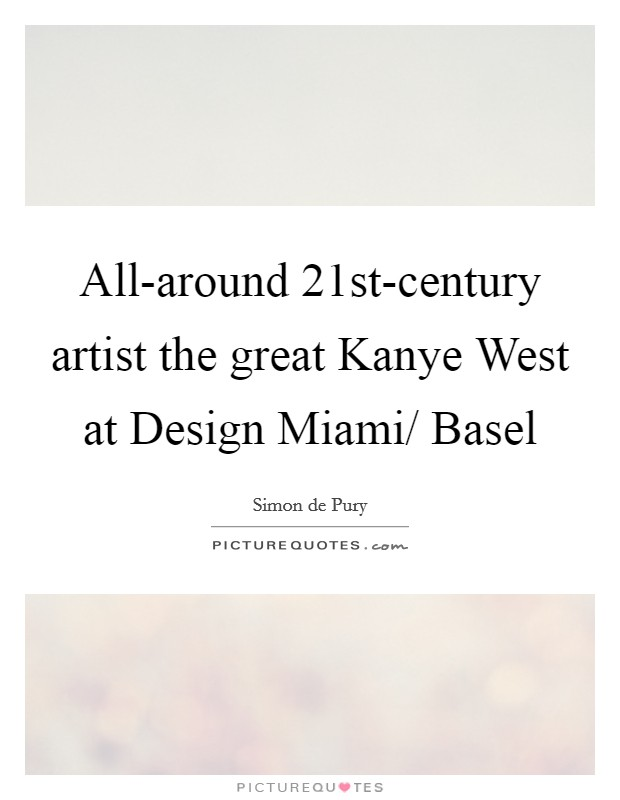 All-around 21st-century artist the great Kanye West at Design Miami/ Basel Picture Quote #1