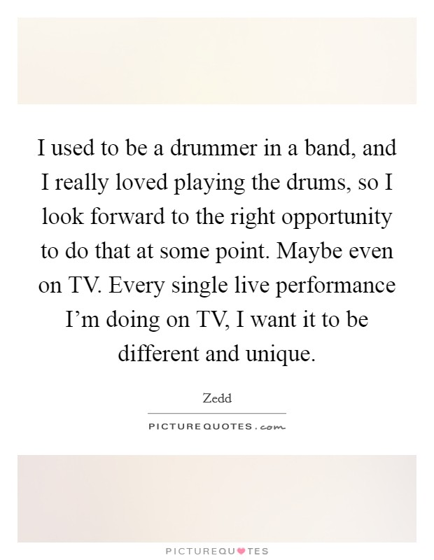 I used to be a drummer in a band, and I really loved playing the drums, so I look forward to the right opportunity to do that at some point. Maybe even on TV. Every single live performance I'm doing on TV, I want it to be different and unique Picture Quote #1