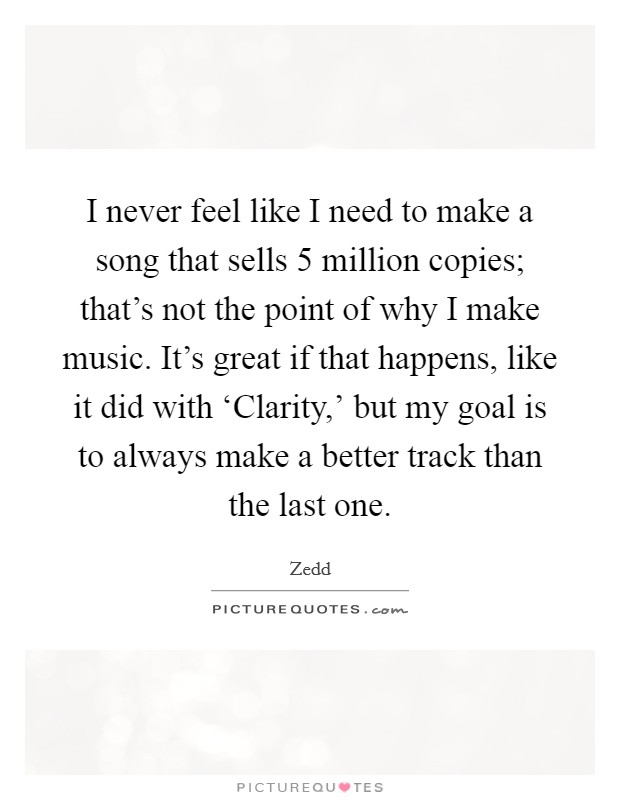 I never feel like I need to make a song that sells 5 million copies; that's not the point of why I make music. It's great if that happens, like it did with 'Clarity,' but my goal is to always make a better track than the last one Picture Quote #1
