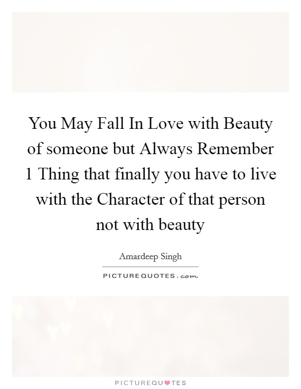 You May Fall In Love with Beauty of someone but Always Remember 1 Thing that finally you have to live with the Character of that person not with beauty Picture Quote #1