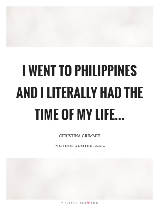 I went to Philippines and I literally had the time of my life Picture Quote #1