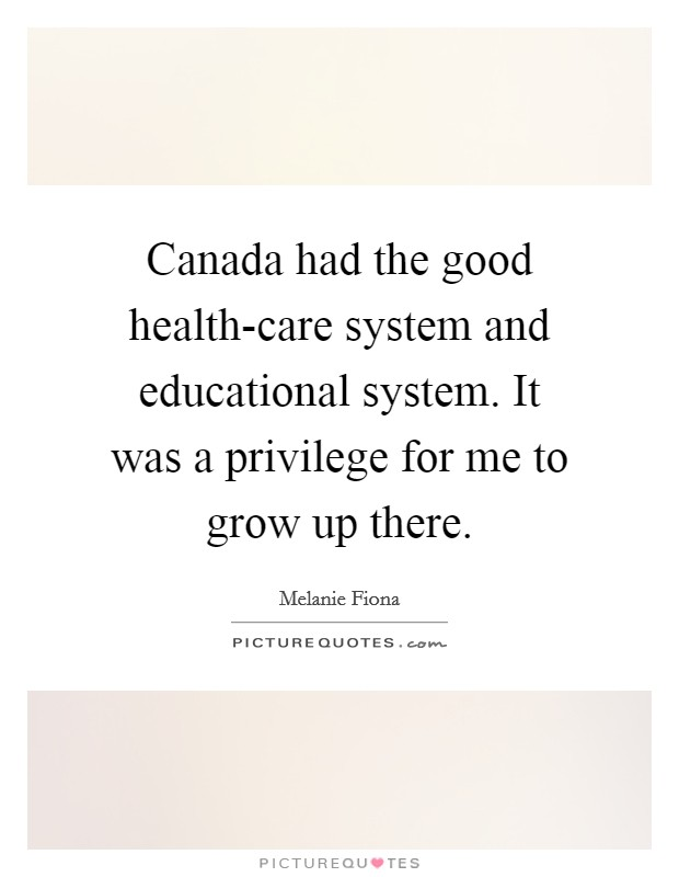 Canada had the good health-care system and educational system. It was a privilege for me to grow up there Picture Quote #1