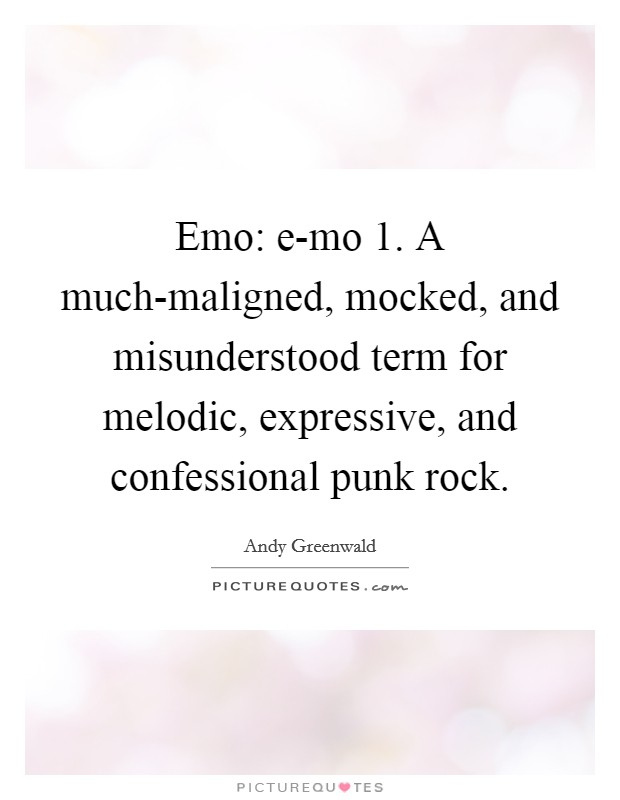 Emo: e-mo 1. A much-maligned, mocked, and misunderstood term for melodic, expressive, and confessional punk rock Picture Quote #1