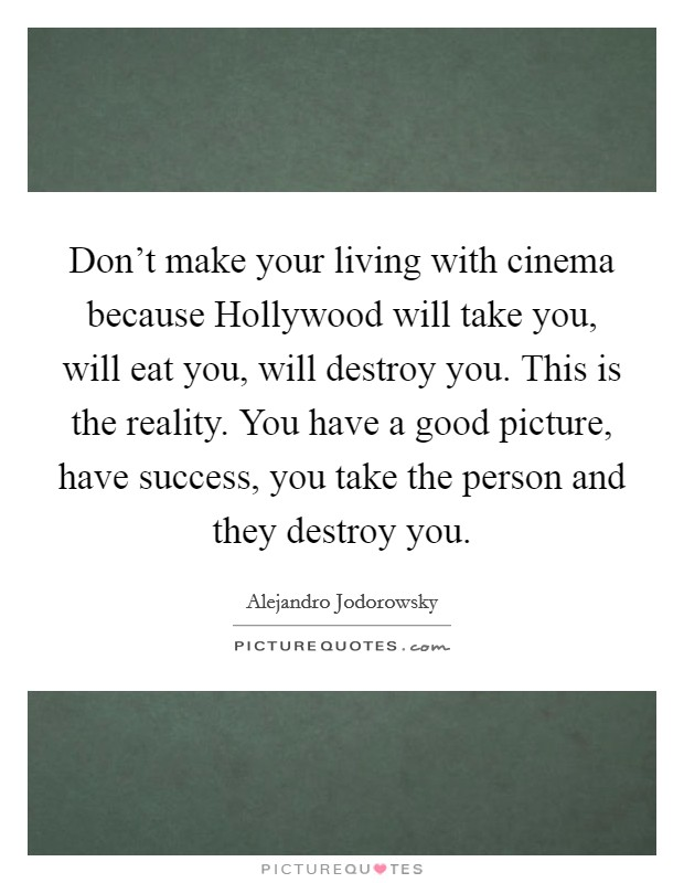 Don't make your living with cinema because Hollywood will take you, will eat you, will destroy you. This is the reality. You have a good picture, have success, you take the person and they destroy you Picture Quote #1