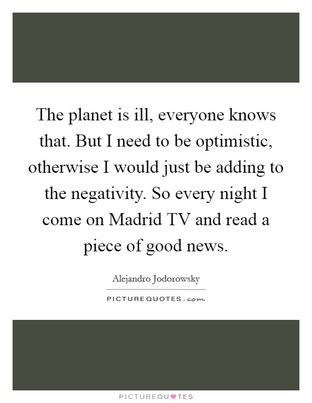 The planet is ill, everyone knows that. But I need to be optimistic, otherwise I would just be adding to the negativity. So every night I come on Madrid TV and read a piece of good news Picture Quote #1