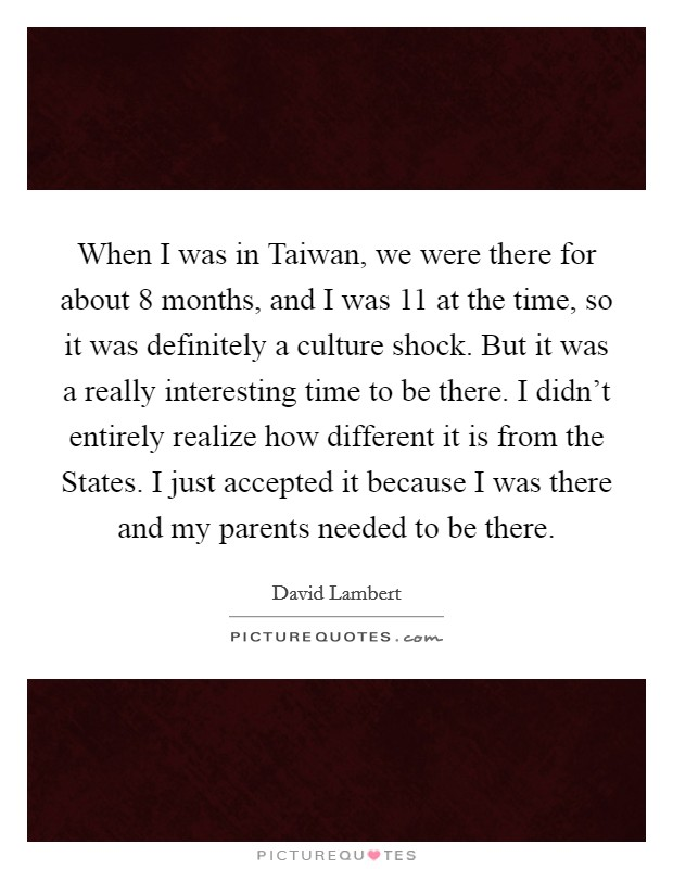 When I was in Taiwan, we were there for about 8 months, and I was 11 at the time, so it was definitely a culture shock. But it was a really interesting time to be there. I didn't entirely realize how different it is from the States. I just accepted it because I was there and my parents needed to be there Picture Quote #1