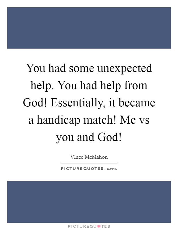 You had some unexpected help. You had help from God! Essentially, it became a handicap match! Me vs you and God! Picture Quote #1