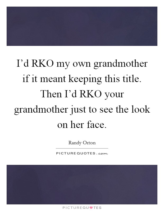 I'd RKO my own grandmother if it meant keeping this title. Then I'd RKO your grandmother just to see the look on her face Picture Quote #1