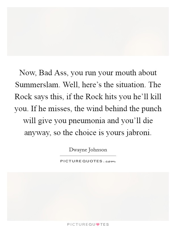Now, Bad Ass, you run your mouth about Summerslam. Well, here's the situation. The Rock says this, if the Rock hits you he'll kill you. If he misses, the wind behind the punch will give you pneumonia and you'll die anyway, so the choice is yours jabroni Picture Quote #1
