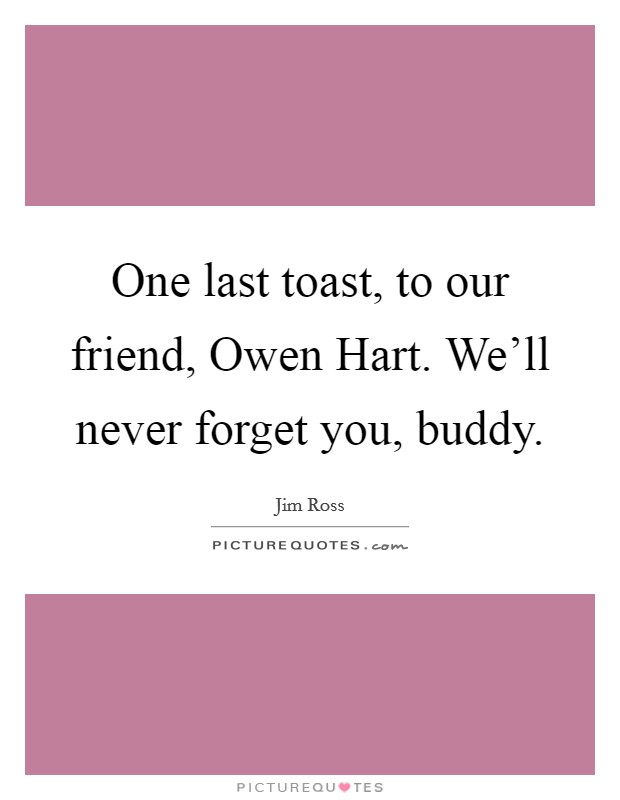 One last toast, to our friend, Owen Hart. We'll never forget you, buddy Picture Quote #1