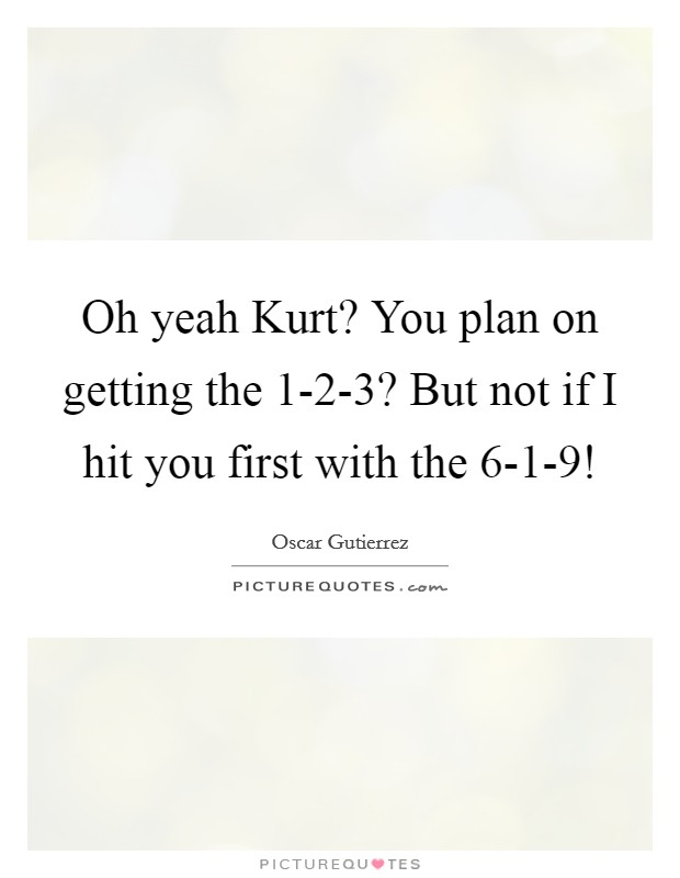 Oh yeah Kurt? You plan on getting the 1-2-3? But not if I hit you first with the 6-1-9! Picture Quote #1