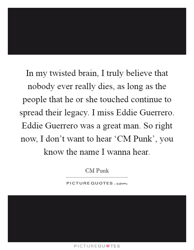 In my twisted brain, I truly believe that nobody ever really dies, as long as the people that he or she touched continue to spread their legacy. I miss Eddie Guerrero. Eddie Guerrero was a great man. So right now, I don't want to hear 'CM Punk', you know the name I wanna hear Picture Quote #1