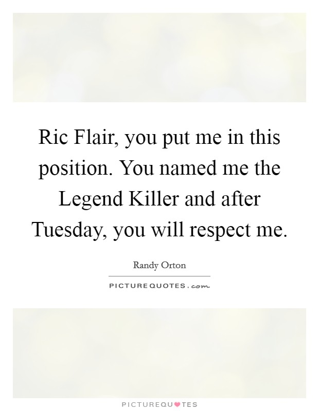 Ric Flair, you put me in this position. You named me the Legend Killer and after Tuesday, you will respect me Picture Quote #1