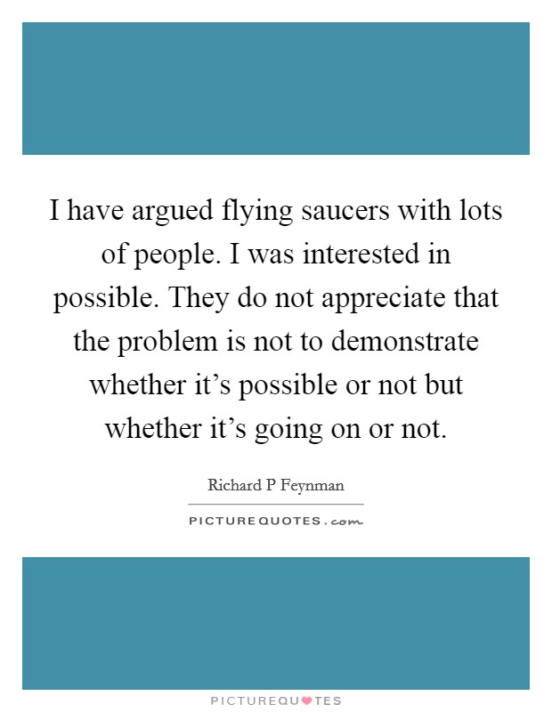 I have argued flying saucers with lots of people. I was interested in possible. They do not appreciate that the problem is not to demonstrate whether it's possible or not but whether it's going on or not Picture Quote #1