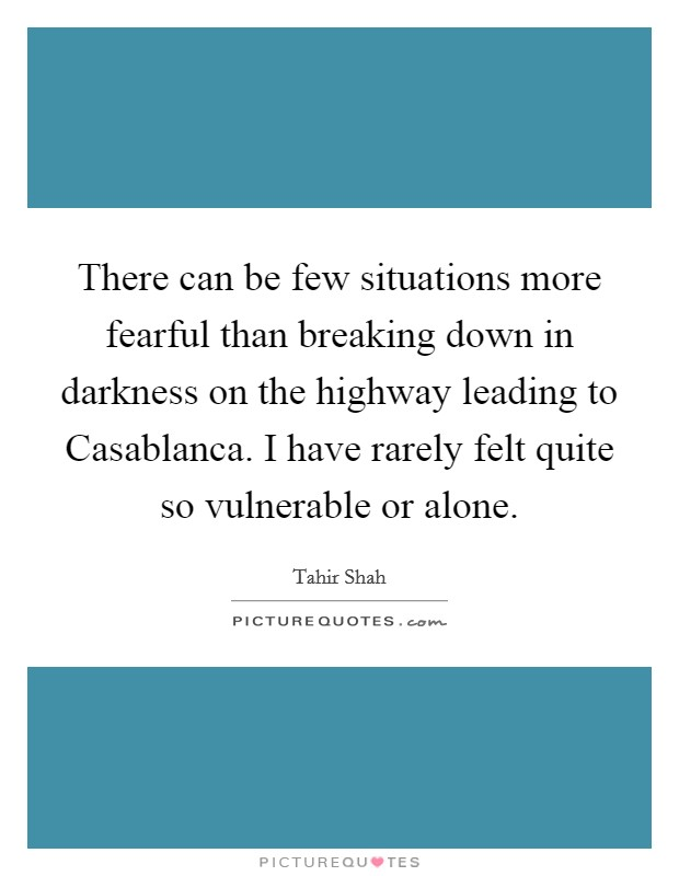 There can be few situations more fearful than breaking down in darkness on the highway leading to Casablanca. I have rarely felt quite so vulnerable or alone Picture Quote #1