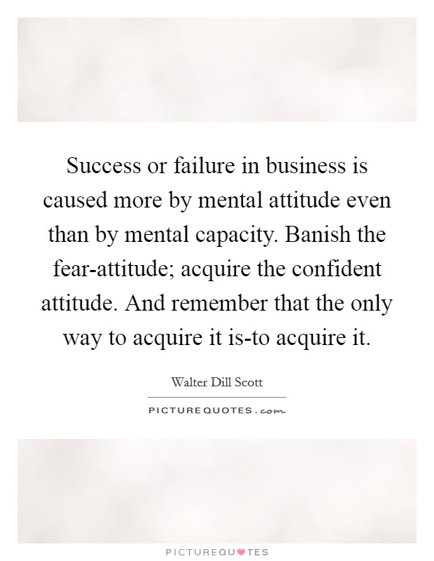 Success or failure in business is caused more by mental attitude even than by mental capacity. Banish the fear-attitude; acquire the confident attitude. And remember that the only way to acquire it is-to acquire it Picture Quote #1