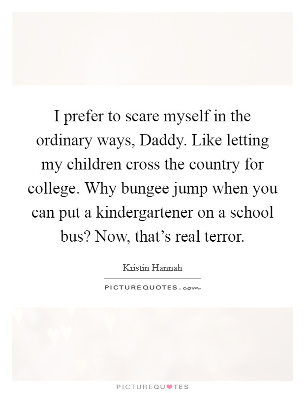 I prefer to scare myself in the ordinary ways, Daddy. Like letting my children cross the country for college. Why bungee jump when you can put a kindergartener on a school bus? Now, that's real terror Picture Quote #1