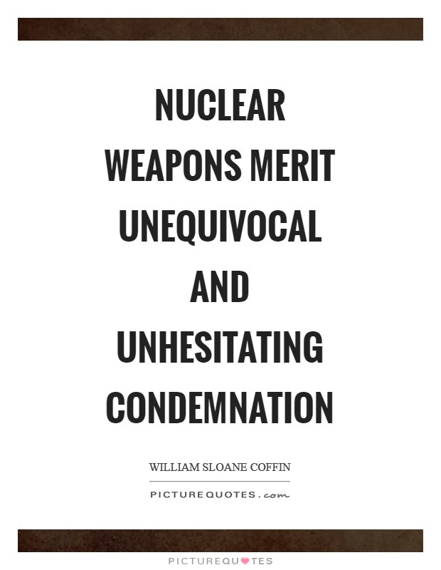 Nuclear Weapons merit unequivocal and unhesitating condemnation Picture Quote #1