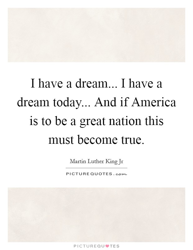 I have a dream... I have a dream today... And if America is to be a great nation this must become true Picture Quote #1