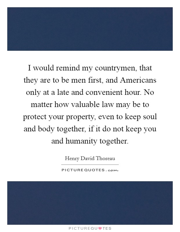 I would remind my countrymen, that they are to be men first, and Americans only at a late and convenient hour. No matter how valuable law may be to protect your property, even to keep soul and body together, if it do not keep you and humanity together Picture Quote #1