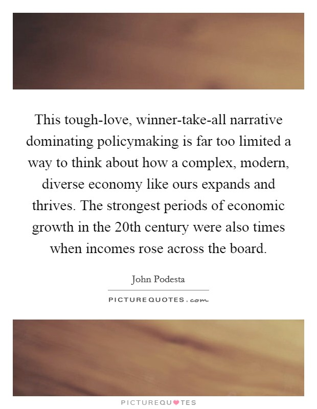 This tough-love, winner-take-all narrative dominating policymaking is far too limited a way to think about how a complex, modern, diverse economy like ours expands and thrives. The strongest periods of economic growth in the 20th century were also times when incomes rose across the board Picture Quote #1