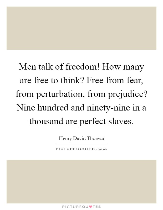 Men talk of freedom! How many are free to think? Free from fear, from perturbation, from prejudice? Nine hundred and ninety-nine in a thousand are perfect slaves Picture Quote #1