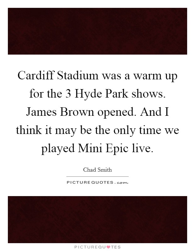 Cardiff Stadium was a warm up for the 3 Hyde Park shows. James Brown opened. And I think it may be the only time we played Mini Epic live Picture Quote #1