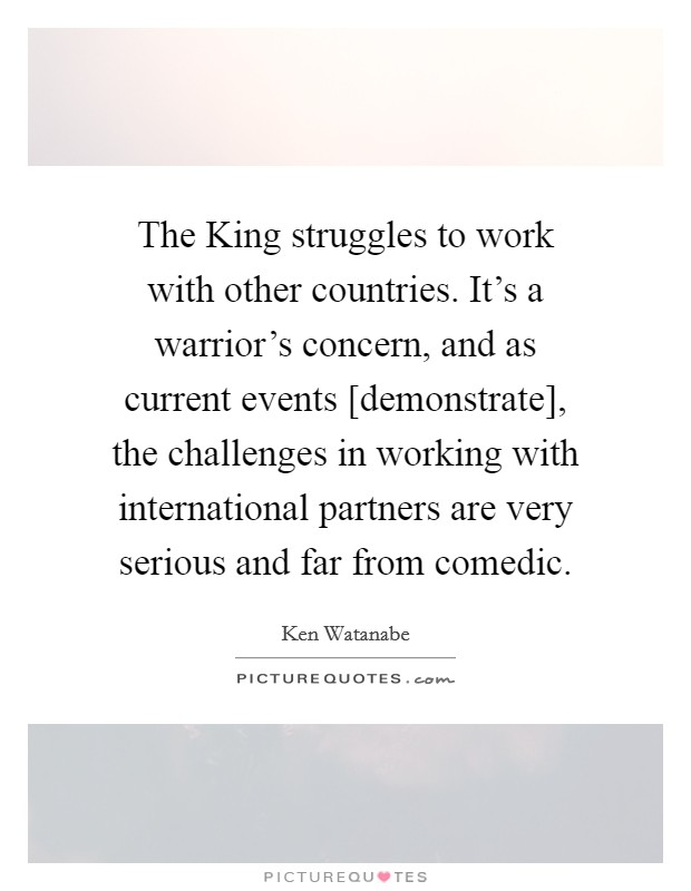 The King struggles to work with other countries. It's a warrior's concern, and as current events [demonstrate], the challenges in working with international partners are very serious and far from comedic Picture Quote #1