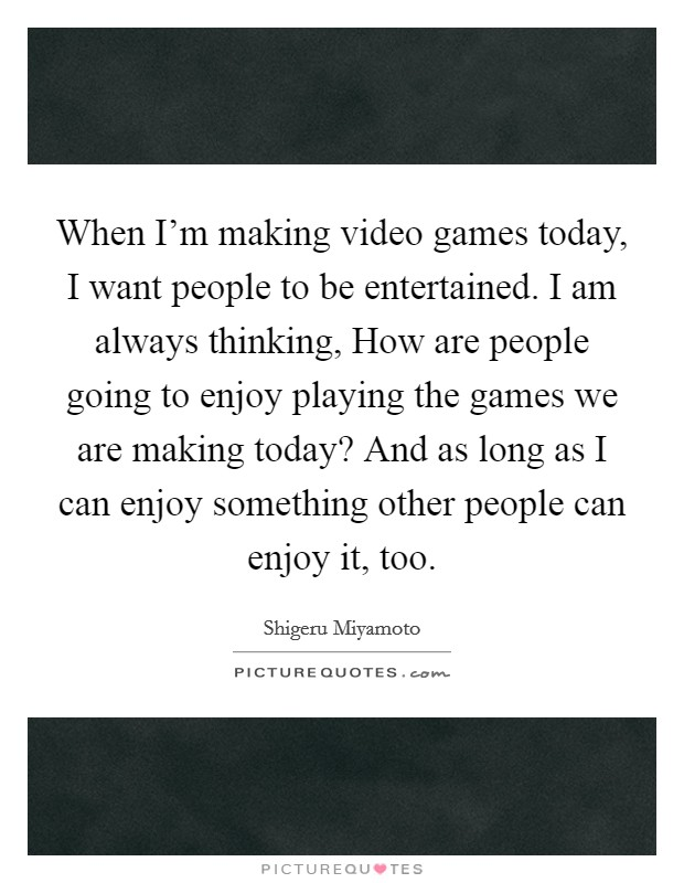 When I'm making video games today, I want people to be entertained. I am always thinking, How are people going to enjoy playing the games we are making today? And as long as I can enjoy something other people can enjoy it, too Picture Quote #1