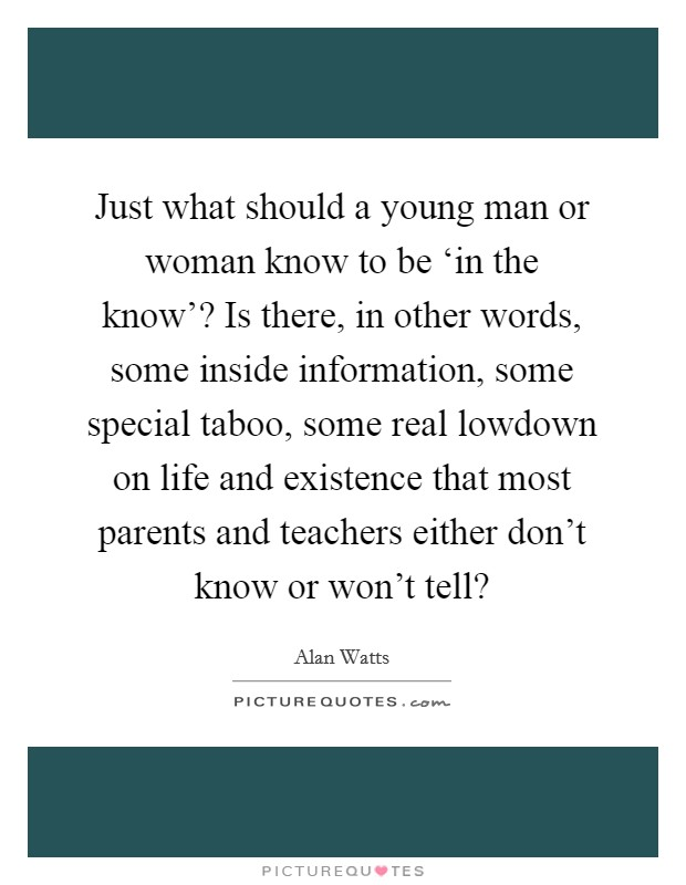 Just what should a young man or woman know to be 'in the know'? Is there, in other words, some inside information, some special taboo, some real lowdown on life and existence that most parents and teachers either don't know or won't tell? Picture Quote #1