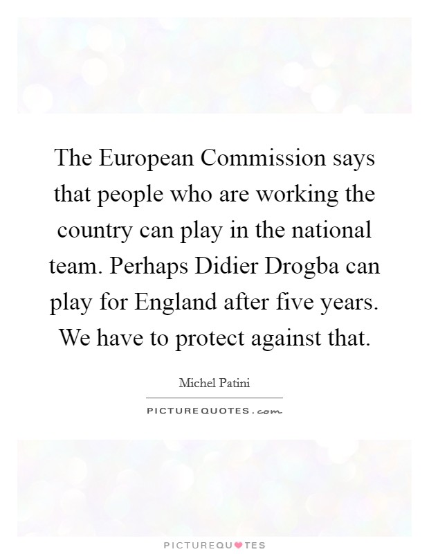 The European Commission says that people who are working the country can play in the national team. Perhaps Didier Drogba can play for England after five years. We have to protect against that Picture Quote #1