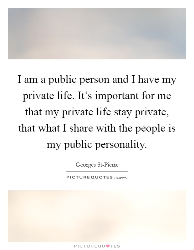 I am a public person and I have my private life. It's important for me that my private life stay private, that what I share with the people is my public personality Picture Quote #1