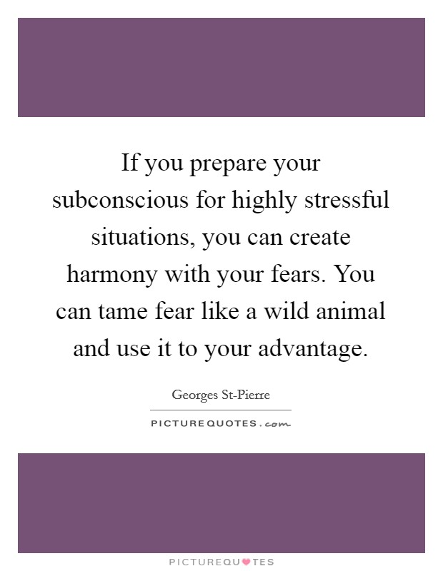 If you prepare your subconscious for highly stressful situations, you can create harmony with your fears. You can tame fear like a wild animal and use it to your advantage Picture Quote #1